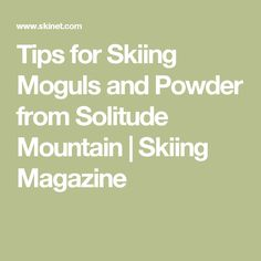 Tips for Skiing Moguls and Powder from Solitude Mountain | Skiing Magazine