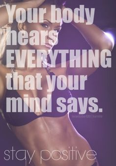Your body hears EVERYTHING that your mind says. stay positive