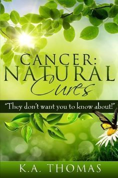 """Cancer: Natural Cures: """"They don't want you to know about!"""""""
