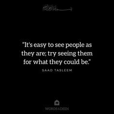 """""""It's easy to see people as they are; try seeing them for what they could be."""" - Saad Tasleem"""