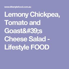 Lemony Chickpea, Tomato and Goast's Cheese Salad - Lifestyle FOOD
