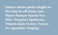 Lawyer whose pants caught on fire may be off arson case #layer #lawyer #pants #on #fire, #stephen #gutierrez, #miami-dade #crime, #arson, #e-cigarettes, #vaping http://colorado.remmont.com/lawyer-whose-pants-caught-on-fire-may-be-off-arson-case-layer-lawyer-pants-on-fire-stephen-gutierrez-miami-dade-crime-arson-e-cigarettes-vaping/  Miami lawyer whose pants caught on fire during arson trial may be off the case Prosecutors will get more time to investigate the Miami lawyer whose pants burst…