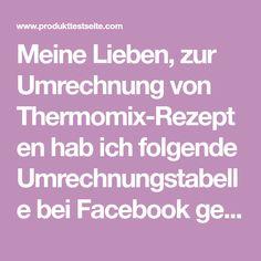 Meine Lieben, zur Umrechnung von Thermomix-Rezepten hab ich folgende Umrechnungstabelle bei Facebook gefunden und stelle sie euch gerne zur Verfügung. Ich hoffe, dass eure Gerichte gut gelingen und…