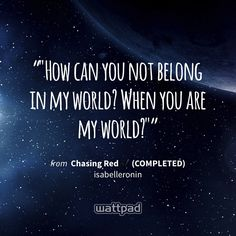 """""How can you not belong in my world? When you are my world?"""" - from Chasing Red ✔ (COMPLETED) (on Wattpad) https://www.wattpad.com/178084908?utm_source=ios&utm_medium=pinterest&utm_content=share_quote&%26wp_page=quote&wp_uname=hellokittyhk&wp_originator=1mjkbKjlIhssljFl55NfPHE0mP6i6%2Fk8o6dWHm9rm%2F3tx%2F7TlqSDCvI9OPjyO4ghfTLb2HQK3QcmEPyx4RFxiHOcnhlDplidfS1RdS6jBUfy%2FI4L10ldI6Ku6cxqgDDQ #quote #wattpad"