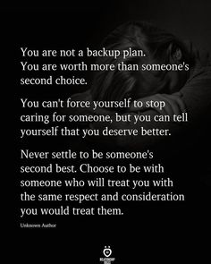You are not a backup plan. You are worth more than someone's second choice.   You can't force yourself to stop caring for someone, but you can tell yourself that you deserve better.  Never settle to be someone's second best. Choose to be with someone who will treat you with the same respect and consideration you would treat them.  Unknown Author