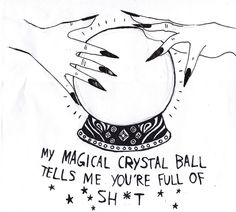 I don't need a crystal ball to tell me that about you...