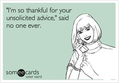 'I'm so thankful for your unsolicited advice,' said no one ever.