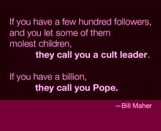 Atheism, Religion, God is Imaginary, Children, Child Abuse, Rape, The Pope, Bill Maher. If you have a few hundred followers, and you let some of them molest children, they call you a cult leader. If you have a billion, they call you Pope.