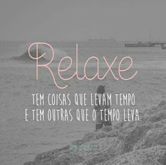 """""""Relaxe, Tem coisa que levam tempo E tem coisas que o tempo leva."""" """"Relax There are things that take time and there are others that time takes. Be True To Yourself, More Than Words, Positive Thoughts, Inspire Me, Sentences, Life Lessons, Wise Words, Quotations, Inspirational Quotes"""