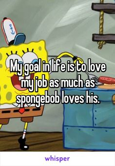 My goal in life is to love my job as much as spongebob loves his.