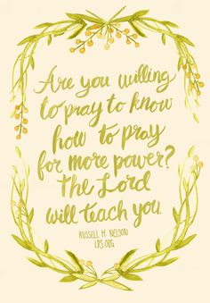 Are you willing to pray to know how to pray for more power? The Lord will teach you. – Russell M. Nelson #LDS