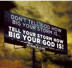 Don't tell God how big your storm is... Tell your storm how big your God is!