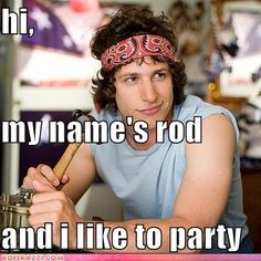 """my name is Dave, and I like to party."" No dude, I just said that you cant say that!""  ~hot rod movie"