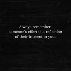 Always remember, someone's effort is a reflection of their interest in you