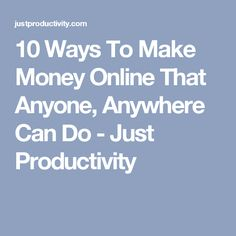 10 Ways To Make Money Online That Anyone, Anywhere Can Do - Just Productivity