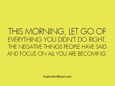 This morning, let go of everything you didn't do right, the negative things people have said and focus on all you are becoming.