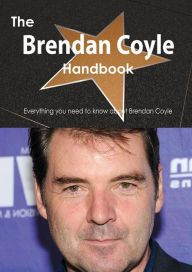 The Brendan Coyle Handbook - Everything You Need to Know about Brendan Coyle
