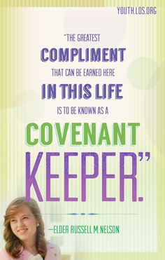 """""""The greatest compliment that can be earned here in this life is to be known as a covenant keeper."""" —Elder Russell M. Nelson/"""