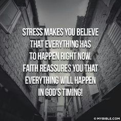 Stress makes you believe that everything has to happen right now. faith reassures you that everything will happen in God's timing.