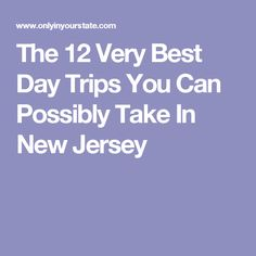 The 12 Very Best Day Trips You Can Possibly Take In New Jersey