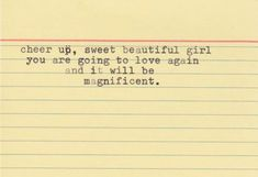 Cheer up, sweet beautiful girl you are going to love again and it will be magnificent.
