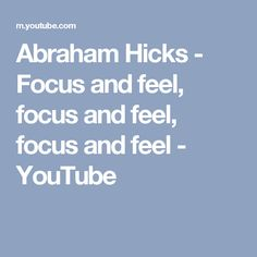 Abraham Hicks - Focus and feel, focus and feel, focus and feel - YouTube