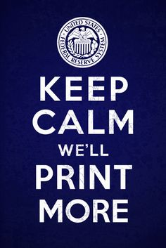 Keep Calm and We'll Print More  The Federal Reserve's solution to everything.