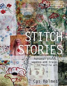 Stitch Stories Personal Places Spaces And Traces In Textile Art Textile Art Cas Holmes Textile Artists