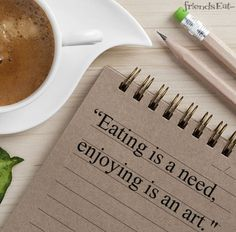"""Eating is a need, enjoying is an art."""
