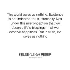 "Kelseyleigh Reber - ""This world owes us nothing. Existence is not indebted to us. Humanity lives under..."". life, truth, happiness, humanity, world, universe, human, existence, philosophy-of-life, mankind, seeking-truth, debts, deserving, indebtedness, life-s-blessings"