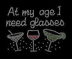 At my age I need glasses rhinestone novelty shirt.  Funny cocktail shirt wine martini and margarita!  Great gift!!  Girls night out shirt!  Etsy shop https://www.etsy.com/listing/214236059/at-my-age-i-need-glasses-rhinestone #wineandspirits #girlsnightout #rhinestoneapparel
