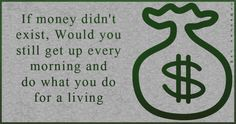 """""""If money didn't exist, Would you still get up every morning and do what you do for a living"""""""
