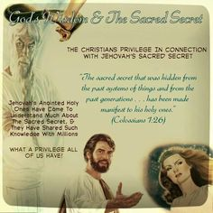 """God's Wisdom & The Sacred Secret //  The Christians Privilege In Connection  With Jehovah's Sacred Secret //  """"The sacred secret that was hidden from  the past systems of things and from the  past generations ... has been made  manifest to his holy ones.""""  (Colossians 1:26)  // Jehovah's Anointed Holy Ones Have Come To  Understand Much About The Sacred Secret, &  They Have Shared Such Knowledge With Millions // What A Privilege All Of Us Have!"""