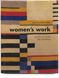 WOMEN'S WORK: TEXTILE ART FROM THE BAUHAUS Sigrid Wortmann Weltge, San Francisco: Chronicle Books, 1993.