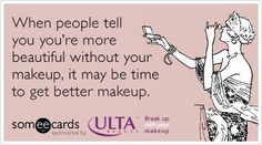 'When people tell you you're more beautiful without your makeup, it may be time to get better makeup.'