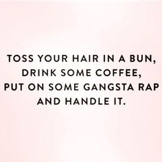 toss your hair in a bun drink some coffee put on some gangsta rap and handle it - Google Search