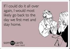 If I could do it all over again, I would most likely go back to the day we first met and stay home. Ya dayum right. Well, sometimes.