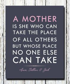 A Mother is she who can take the place of all others but whose place no one else can take.