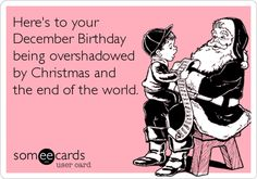 Here's to your December Birthday being overshadowed by Christmas and the end of the world.