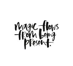 Magic flows from being Present.  #present #quotes