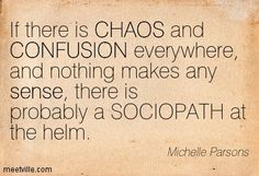 Sociopath Quote of the Day   ... SOCIOPATH at the helm. confusion, chaos, sense. Meetville Quotes