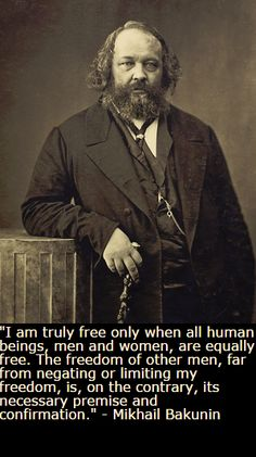 """""""I am truly free only when all human beings, men and woman, are equally free. The freedom of other men, far from negating or limiting my freedom, is, on the contrary, its necessary premise and confirmation"""" -Mikhail Bakunin - More at: http://quotespictures.net/22357/i-am-truly-free-only-when-all-human-beings-men-and-woman-are-equally-free-the-freedom-of-other-men-far-from-negating-or-limiting-my-freedom-is-on-the-contrary-its-necessary-premise-and-confirm"""