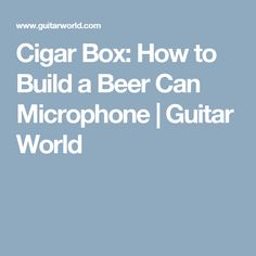 Cigar Box: How to Build a Beer Can Microphone   Guitar World
