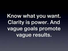 Know what you want. Clarity is power. And vague goals promote vague results. via | whisper to me