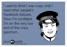 I used to think I was crazy until I read other people's Facebook statuses. Now I'm confident I'm on the very low end of the crazy spectrum.