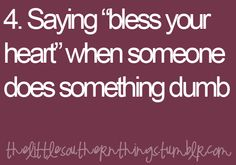 At my office we love this one!!! No one ever knows why we laugh when we say bless your heart.