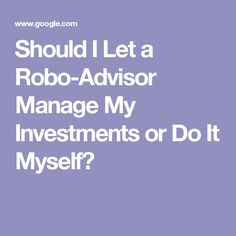 Should I Let a Robo-Advisor Manage My Investments or Do It Myself?