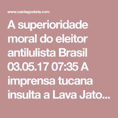 A superioridade moral do eleitor antilulista  Brasil 03.05.17 07:35 A imprensa tucana insulta a Lava Jato porque Aécio Neves, José Serra e Geraldo Alckmin perderam mais do que Lula nas pesquisas eleitorais. Isso só ocorreu por um motivo: o eleitorado antilulista é melhor do que o eleitorado lulista. Ao contrário do eleitorado lulista, que defende a ORCRIM desde 2005, o eleitorado antilulista se recusa categoricamente a votar em investigados da Lava Jato.