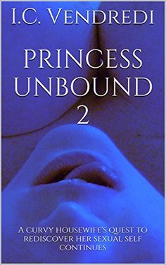 Princess Unbound 2: A Curvy Housewife's Quest to Rediscover Her Sexual Self Continues... by I.C. Vendredi