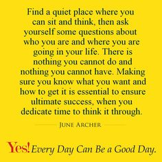 Find a quiet place where you can sit and think, then ask yourself some questions about who you are and where you are going in your life. There is nothing you cannot do and nothing you cannot have. Making sure you know what you want and how to get it is essential to ensure ultimate success, when you dedicate time to think it through.  #TodaysKeysToSuccess #YesEverydayCanBeAGoodDay #JuneArcher